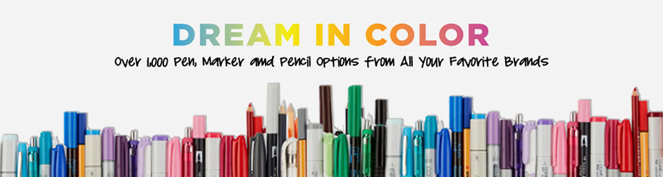 Dream In Color. Over 1000 Pen, Marker and Pencil Options From All Your Favorite Brands.